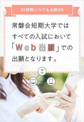 常磐会短期大学ではすべての入試において「Web出願」での出願となります。スマホ・タブレットかたもOK